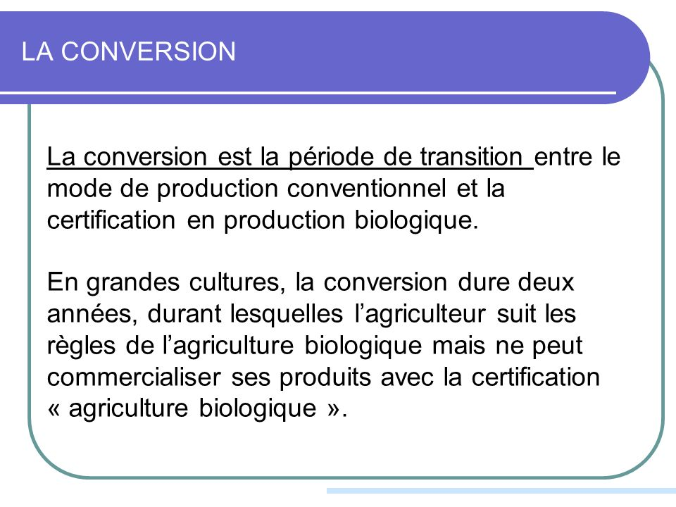LA CONVERSION La conversion est la période de transition entre le mode de production conventionnel et la certification en production biologique.