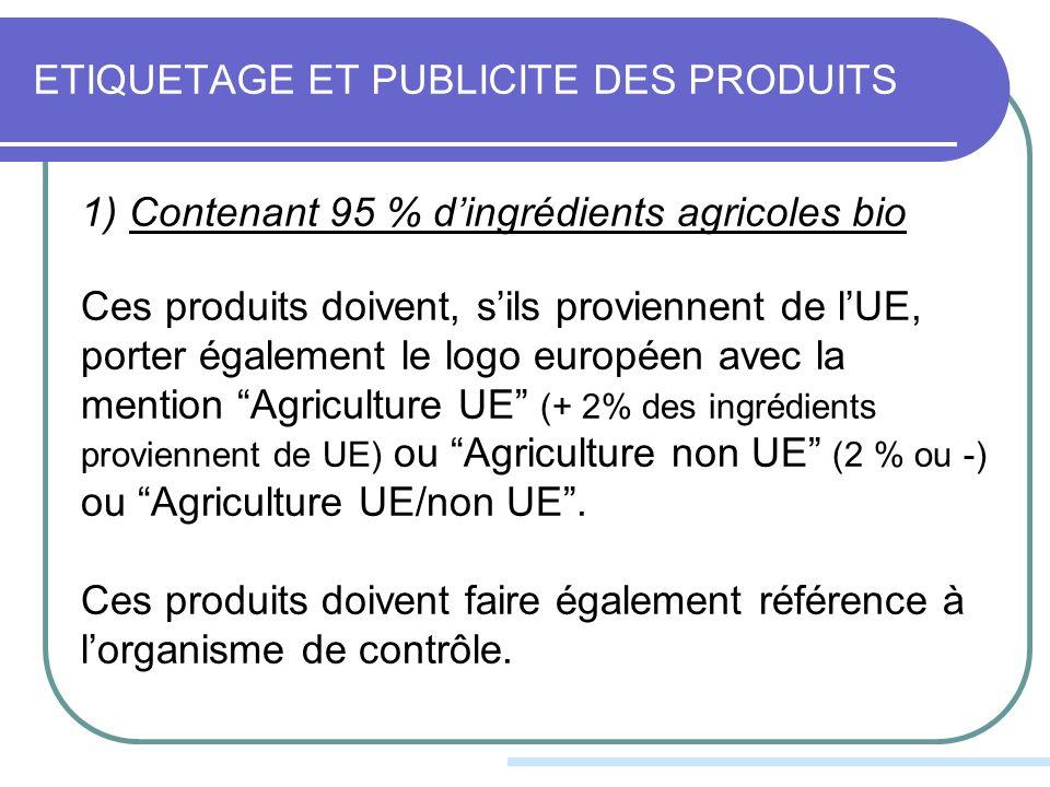 ETIQUETAGE ET PUBLICITE DES PRODUITS 1) Contenant 95 % dingrédients agricoles bio Ces produits doivent, sils proviennent de lUE, porter également le logo européen avec la mention Agriculture UE (+ 2% des ingrédients proviennent de UE) ou Agriculture non UE (2 % ou -) ou Agriculture UE/non UE.