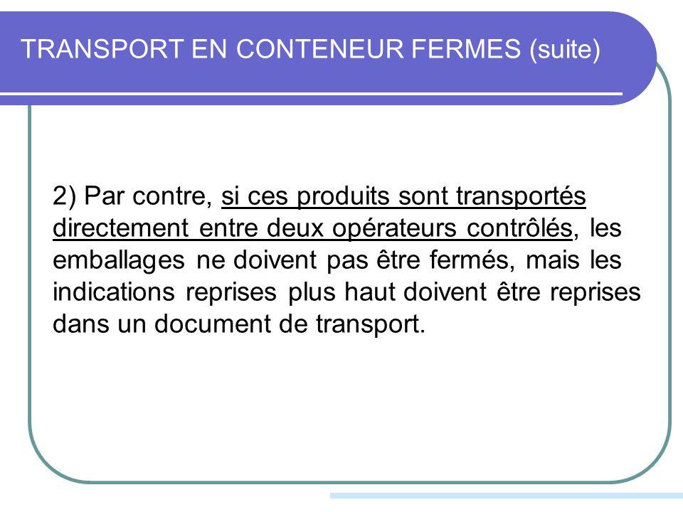 TRANSPORT EN CONTENEUR FERMES (suite) 2) Par contre, si ces produits sont transportés directement entre deux opérateurs contrôlés, les emballages ne doivent pas être fermés, mais les indications reprises plus haut doivent être reprises dans un document de transport.
