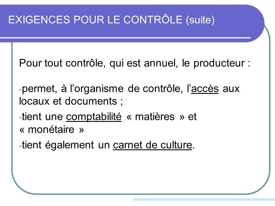EXIGENCES POUR LE CONTRÔLE (suite) Pour tout contrôle, qui est annuel, le producteur : - permet, à lorganisme de contrôle, laccès aux locaux et documents ; - tient une comptabilité « matières » et « monétaire » - tient également un carnet de culture.