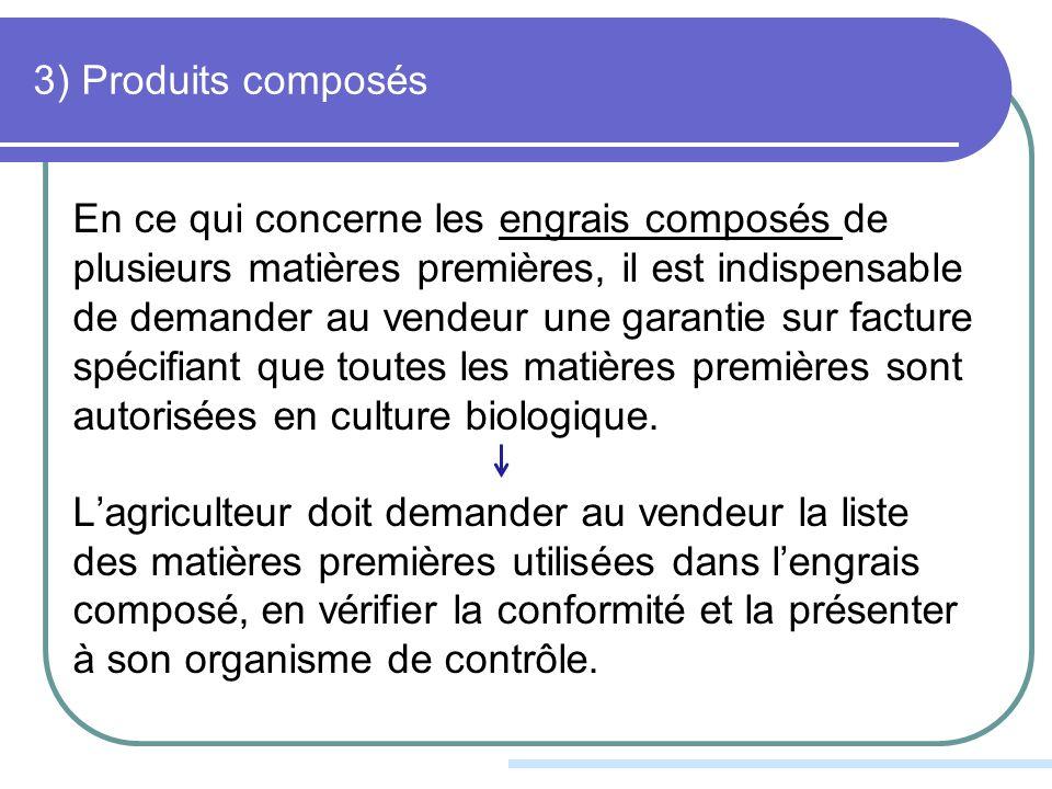 3) Produits composés En ce qui concerne les engrais composés de plusieurs matières premières, il est indispensable de demander au vendeur une garantie sur facture spécifiant que toutes les matières premières sont autorisées en culture biologique.