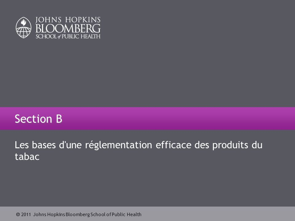 2011 Johns Hopkins Bloomberg School of Public Health Les bases d une réglementation efficace des produits du tabac Section B