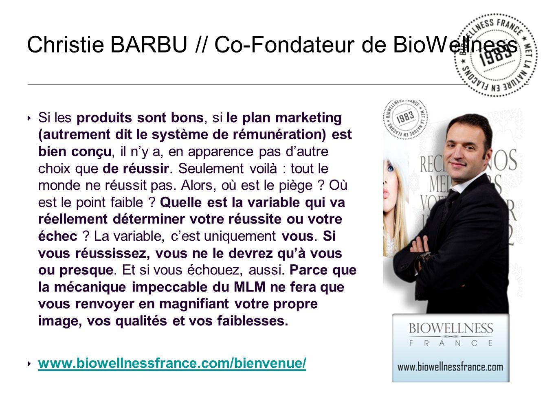 Christie BARBU // Co-Fondateur de BioWellness Si les produits sont bons, si le plan marketing (autrement dit le système de rémunération) est bien conçu, il ny a, en apparence pas dautre choix que de réussir.