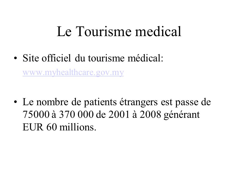 Le Tourisme medical Site officiel du tourisme médical: www.myhealthcare.gov.my Le nombre de patients étrangers est passe de 75000 à 370 000 de 2001 à