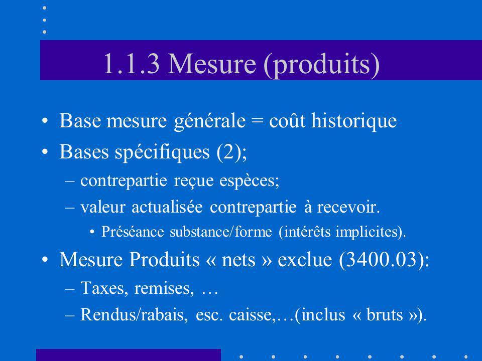 1.1.3 Mesure (produits) Base mesure générale = coût historique Bases spécifiques (2); –contrepartie reçue espèces; –valeur actualisée contrepartie à r