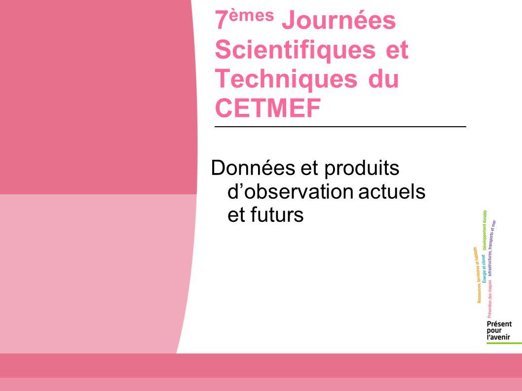 7 èmes Journées Scientifiques et Techniques du CETMEF Données et produits dobservation actuels et futurs