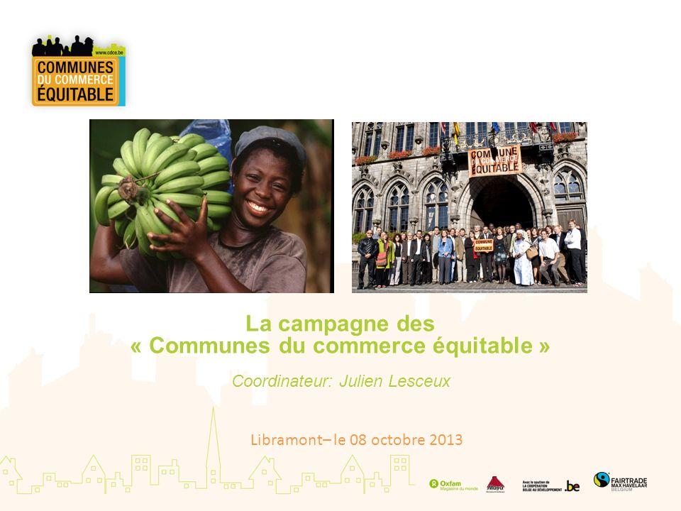 Origine de la campagne Garstand (UK) 2001: initiative citoyenne (FairTradeTowns) 2004: FairTradeGemeente (4 organisations dappui) 2008: Communes du commerce équitable (3 organisations dappui) Aujourdhui, plus de1.070 FairTrade Towns (dont 130 en Belgique) dans une vingtaine de pays.