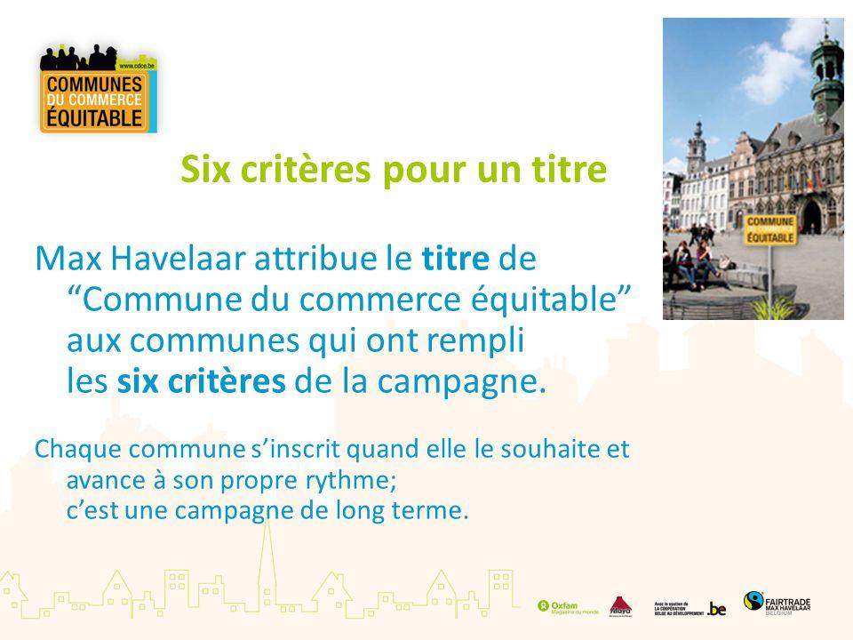 Six critères pour un titre Max Havelaar attribue le titre deCommune du commerce équitable aux communes qui ont rempli les six critères de la campagne.