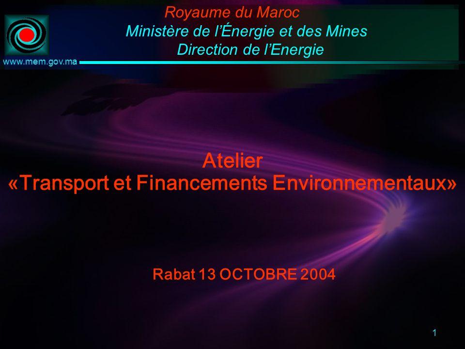 1 www.mem.gov.ma Atelier «Transport et Financements Environnementaux» Rabat 13 OCTOBRE 2004 Royaume du Maroc Ministère de lÉnergie et des Mines Direction de lEnergie