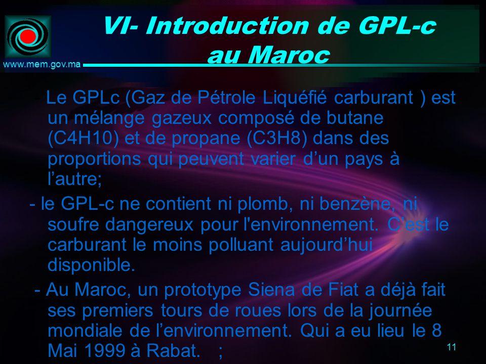 11 www.mem.gov.ma VI- Introduction de GPL-c au Maroc - Le GPLc (Gaz de Pétrole Liquéfié carburant ) est un mélange gazeux composé de butane (C4H10) et de propane (C3H8) dans des proportions qui peuvent varier dun pays à lautre; - le GPL-c ne contient ni plomb, ni benzène, ni soufre dangereux pour l environnement.