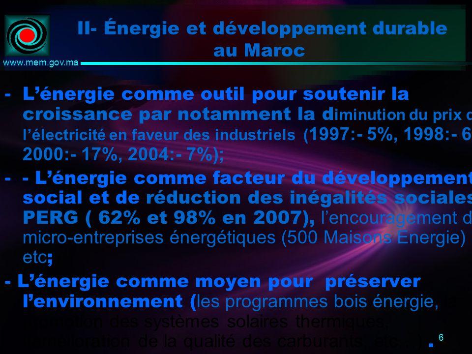 6 www.mem.gov.ma II- Énergie et développement durable au Maroc -Lénergie comme outil pour soutenir la croissance par notamment la d iminution du prix de lélectricité en faveur des industriels ( 1997:- 5%, 1998:- 6%, 2000:- 17%, 2004:- 7%); -- Lénergie comme facteur du développement social et de réduction des inégalités sociales: PERG ( 62% et 98% en 2007), lencouragement de micro-entreprises énergétiques (500 Maisons Energie) etc ; - Lénergie comme moyen pour préserver lenvironnement ( les programmes bois énergie, la promotion des systèmes solaires thermiques, l(amélioration de la qualité des carburants, etc…).