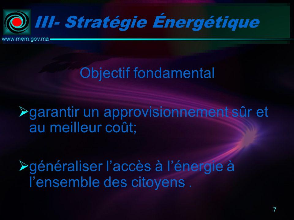 7 www.mem.gov.ma III- Stratégie Énergétique Objectif fondamental garantir un approvisionnement sûr et au meilleur coût; généraliser laccès à lénergie à lensemble des citoyens.