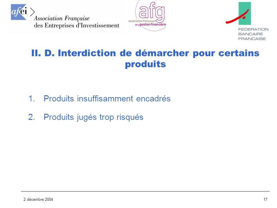 2 décembre 200417 1.Produits insuffisamment encadrés 2.Produits jugés trop risqués II. D. Interdiction de démarcher pour certains produits