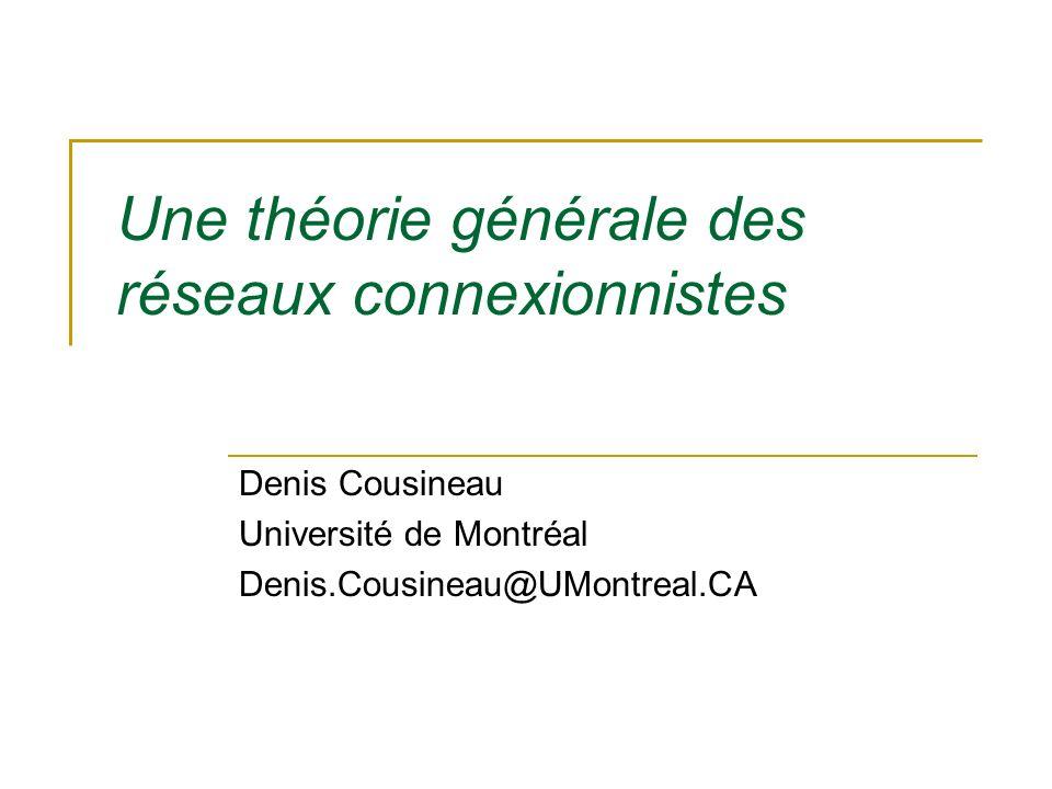 Une théorie générale des réseaux connexionnistes Denis Cousineau Université de Montréal Denis.Cousineau@UMontreal.CA