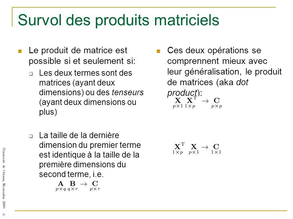 Université de Ottawa, Novembre 2009 6 Survol des produits matriciels Le produit de matrice est possible si et seulement si: Les deux termes sont des matrices (ayant deux dimensions) ou des tenseurs (ayant deux dimensions ou plus) La taille de la dernière dimension du premier terme est identique à la taille de la première dimensions du second terme, i.e.
