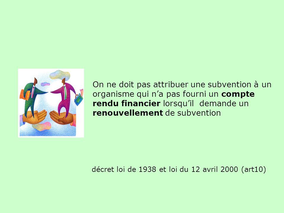décret loi de 1938 et loi du 12 avril 2000 (art10) On ne doit pas attribuer une subvention à un organisme qui na pas fourni un compte rendu financier