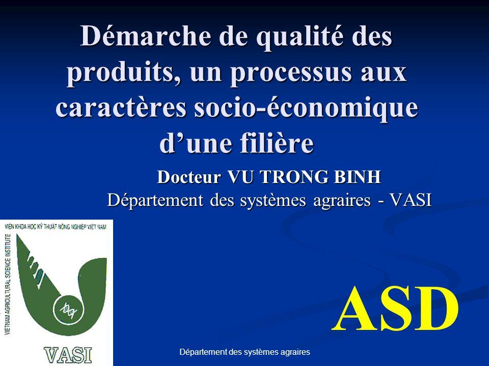 Département des systèmes agraires Démarche de qualité des produits, un processus aux caractères socio-économique dune filière Docteur VU TRONG BINH Département des systèmes agraires - VASI ASD
