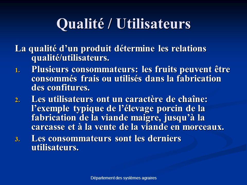 Département des systèmes agraires Qualité / Utilisateurs La qualité dun produit détermine les relations qualité/utilisateurs. 1. Plusieurs consommateu