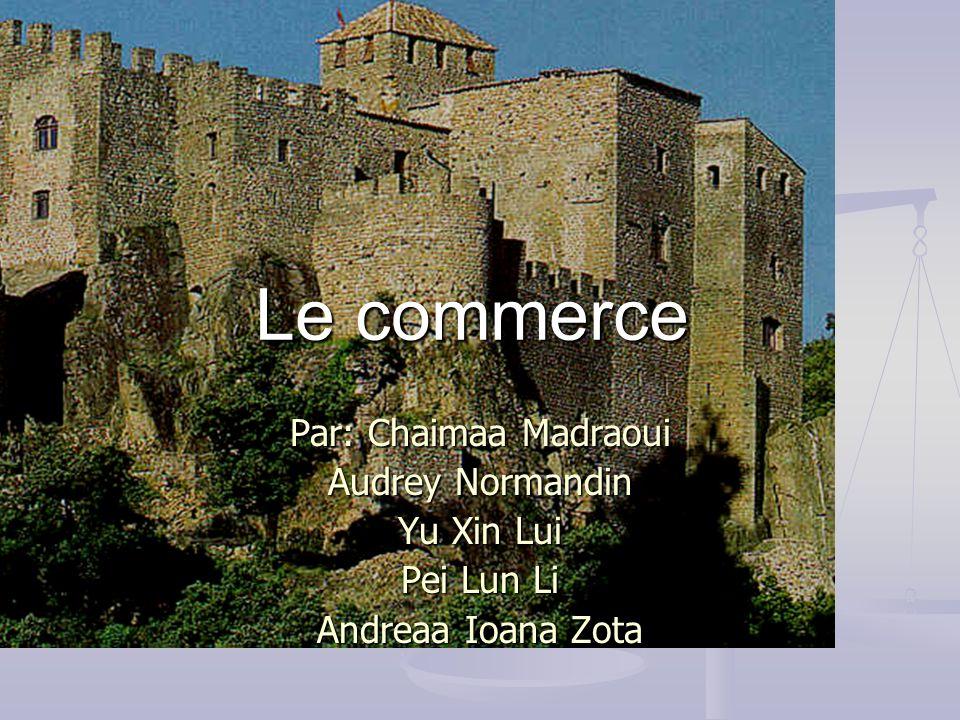 Le commerce Par: Chaimaa Madraoui Audrey Normandin Yu Xin Lui Pei Lun Li Andreaa Ioana Zota