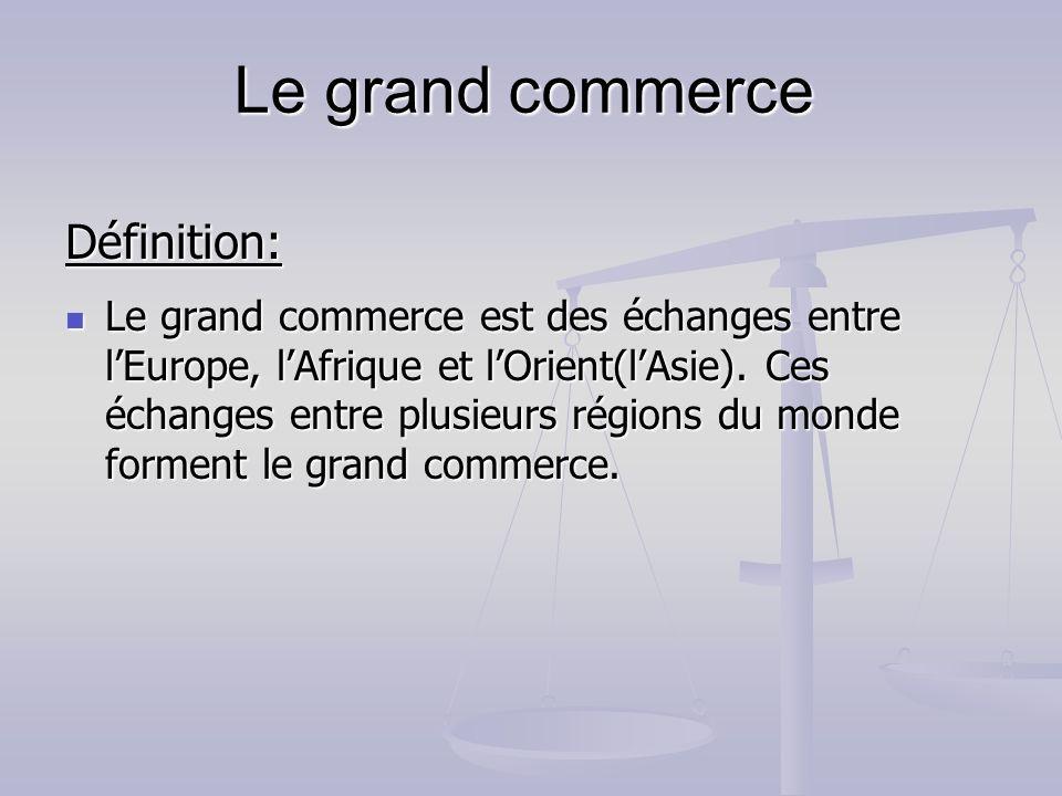 Définition: Le grand commerce est des échanges entre lEurope, lAfrique et lOrient(lAsie). Ces échanges entre plusieurs régions du monde forment le gra