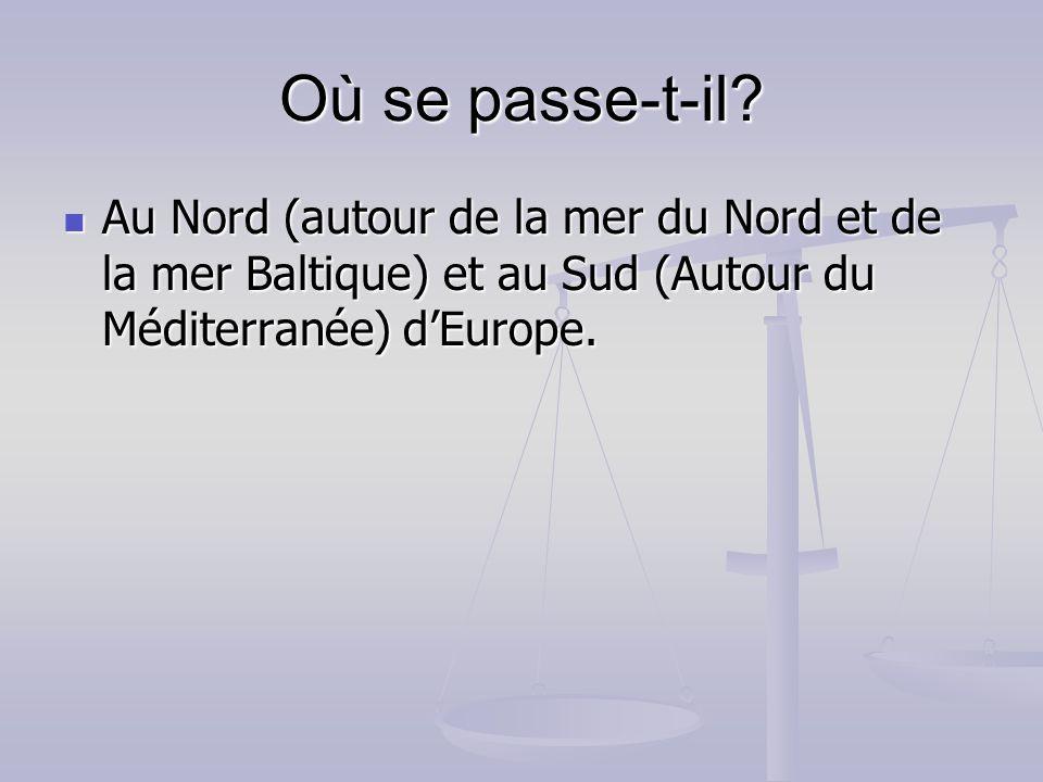 Où se passe-t-il? Au Nord (autour de la mer du Nord et de la mer Baltique) et au Sud (Autour du Méditerranée) dEurope. Au Nord (autour de la mer du No