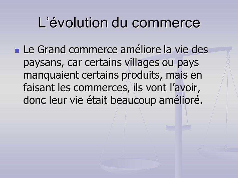 Lévolution du commerce Le Grand commerce améliore la vie des paysans, car certains villages ou pays manquaient certains produits, mais en faisant les