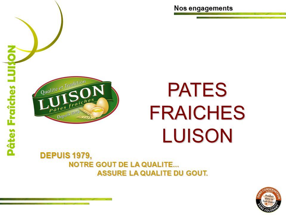 PATES FRAICHES LUISON Nos engagements Pâtes Fraîches LUISON DEPUIS 1979, NOTRE GOUT DE LA QUALITE... ASSURE LA QUALITE DU GOUT.