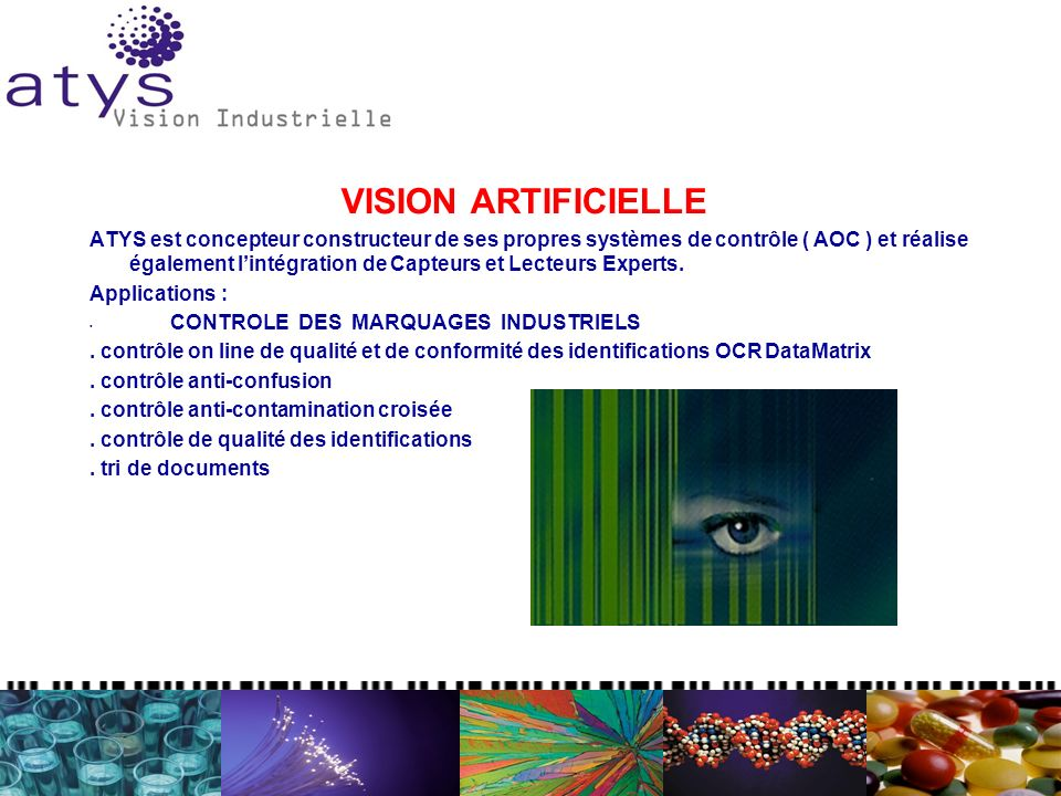 VISION ARTIFICIELLE ATYS est concepteur constructeur de ses propres systèmes de contrôle ( AOC ) et réalise également lintégration de Capteurs et Lecteurs Experts.