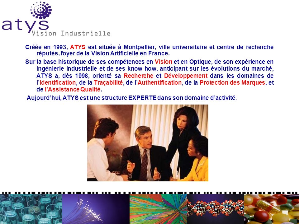 Créée en 1993, ATYS est située à Montpellier, ville universitaire et centre de recherche réputés, foyer de la Vision Artificielle en France.