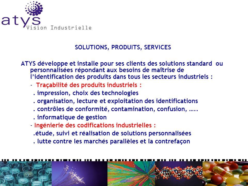 SOLUTIONS, PRODUITS, SERVICES ATYS développe et installe pour ses clients des solutions standard ou personnalisées répondant aux besoins de maîtrise de lidentification des produits dans tous les secteurs industriels : - Traçabilité des produits industriels :.