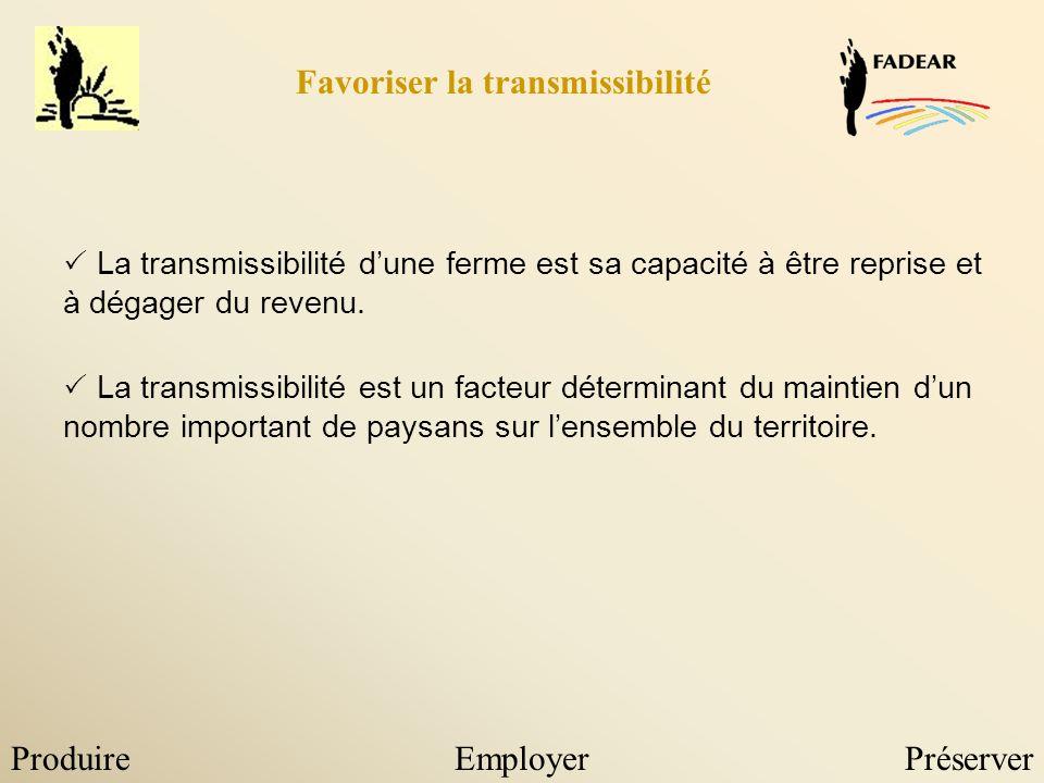 ProduireEmployerPréserver Favoriser la transmissibilité La transmissibilité dune ferme est sa capacité à être reprise et à dégager du revenu. La trans