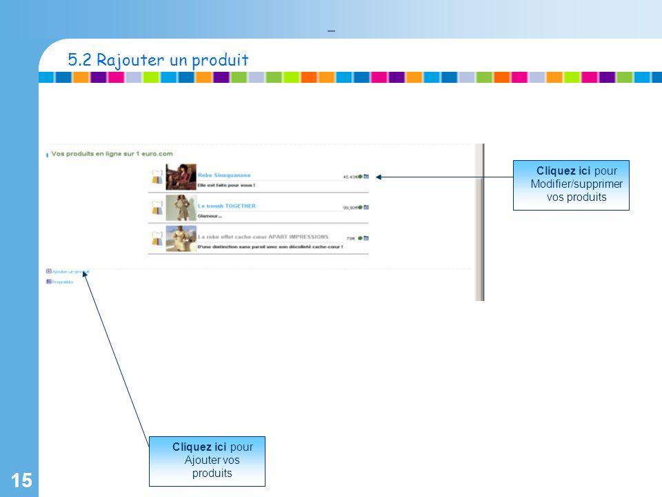 15 Cliquez ici pour Ajouter vos produits 5.2 Rajouter un produit Cliquez ici pour Modifier/supprimer vos produits