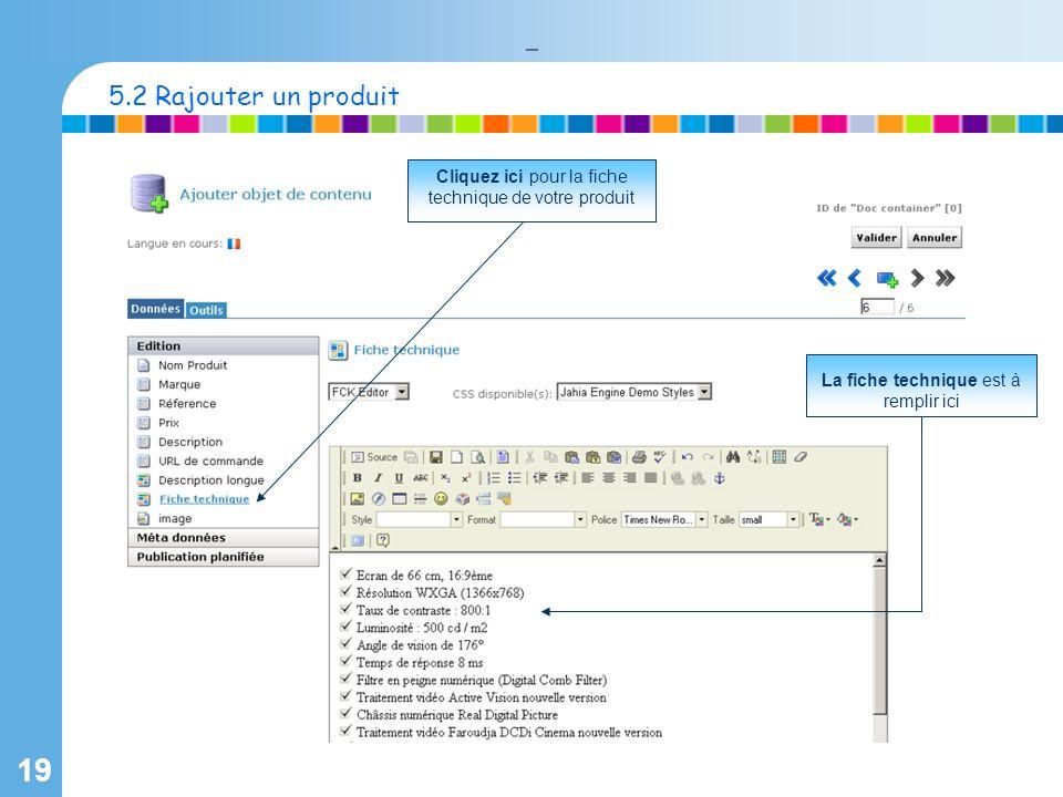 19 Cliquez ici pour la fiche technique de votre produit La fiche technique est à remplir ici 5.2 Rajouter un produit