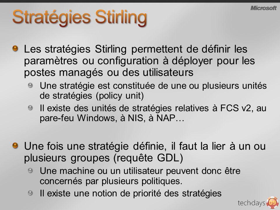 Les stratégies Stirling permettent de définir les paramètres ou configuration à déployer pour les postes managés ou des utilisateurs Une stratégie est constituée de une ou plusieurs unités de stratégies (policy unit) Il existe des unités de stratégies relatives à FCS v2, au pare-feu Windows, à NIS, à NAP… Une fois une stratégie définie, il faut la lier à un ou plusieurs groupes (requête GDL) Une machine ou un utilisateur peuvent donc être concernés par plusieurs politiques.