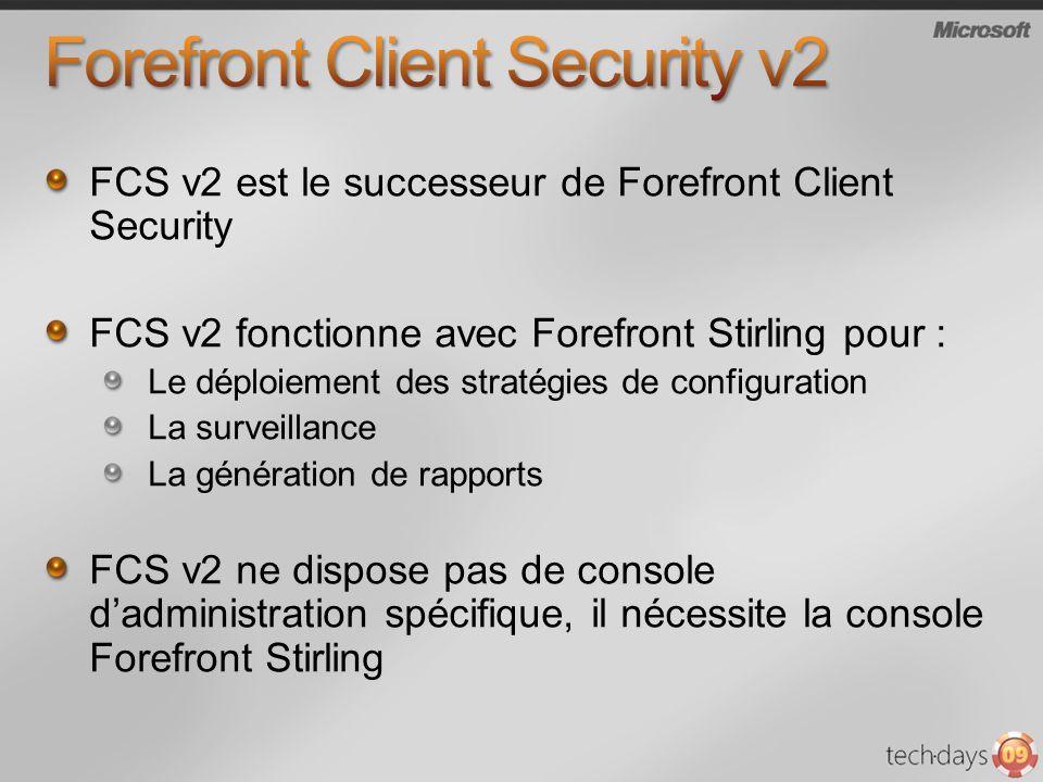 FCS v2 est le successeur de Forefront Client Security FCS v2 fonctionne avec Forefront Stirling pour : Le déploiement des stratégies de configuration La surveillance La génération de rapports FCS v2 ne dispose pas de console dadministration spécifique, il nécessite la console Forefront Stirling