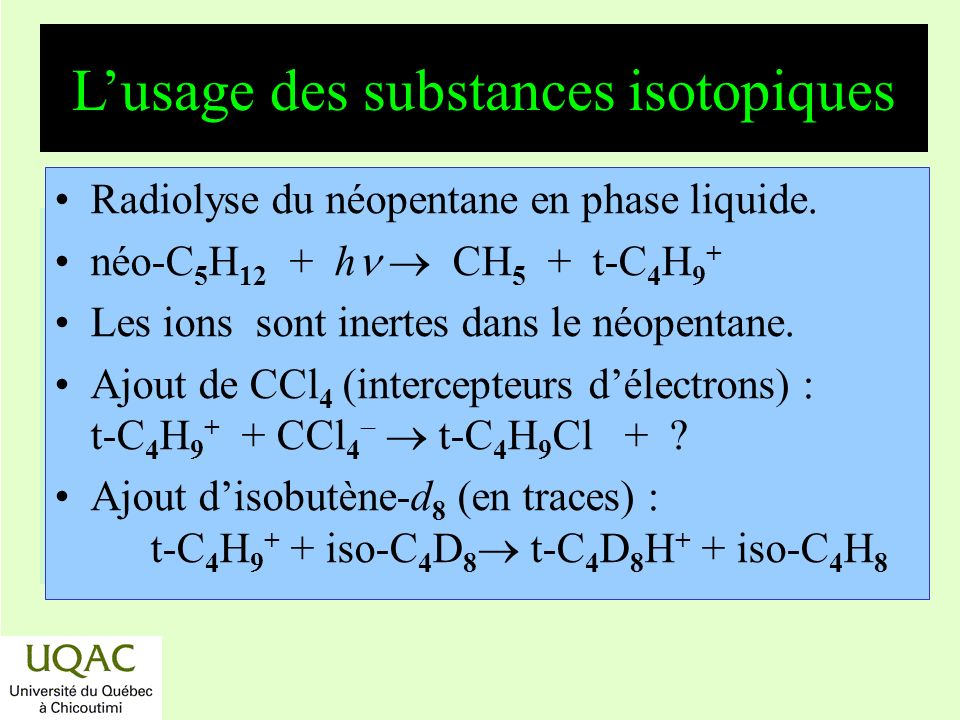 réactifs produits énergie temps Lusage des substances isotopiques Radiolyse du néopentane en phase liquide. néo-C 5 H 12 + h CH 5 + t-C 4 H 9 + Les io