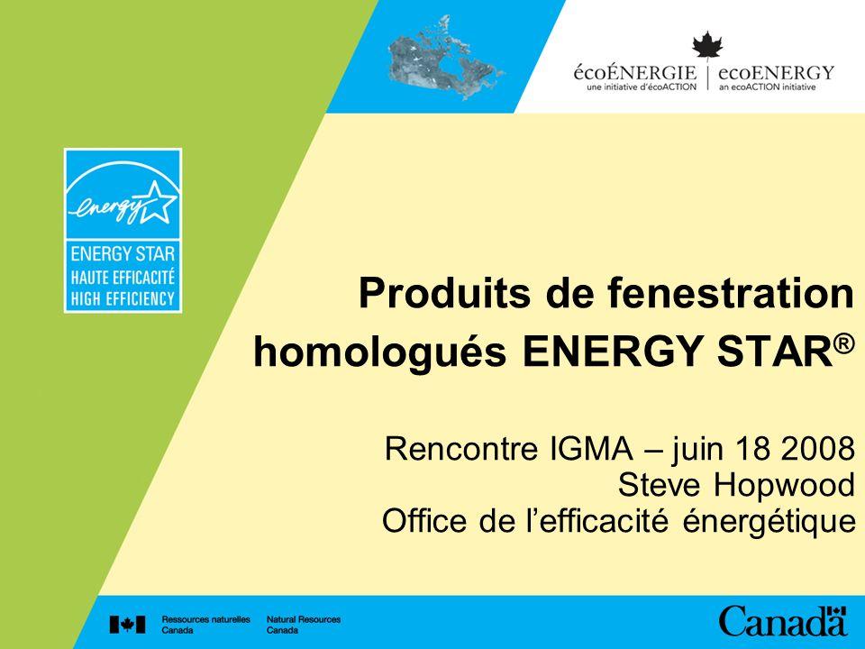 Produits de fenestration homologués ENERGY STAR ® Rencontre IGMA – juin 18 2008 Steve Hopwood Office de lefficacité énergétique