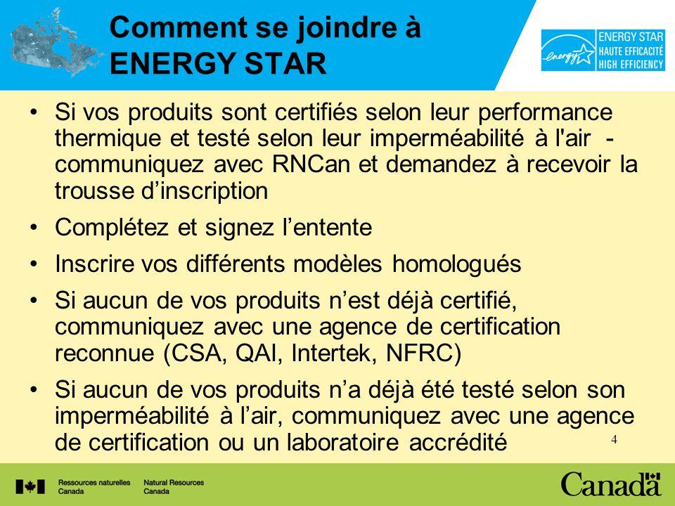 4 Comment se joindre à ENERGY STAR Si vos produits sont certifiés selon leur performance thermique et testé selon leur imperméabilité à l air - communiquez avec RNCan et demandez à recevoir la trousse dinscription Complétez et signez lentente Inscrire vos différents modèles homologués Si aucun de vos produits nest déjà certifié, communiquez avec une agence de certification reconnue (CSA, QAI, Intertek, NFRC) Si aucun de vos produits na déjà été testé selon son imperméabilité à lair, communiquez avec une agence de certification ou un laboratoire accrédité