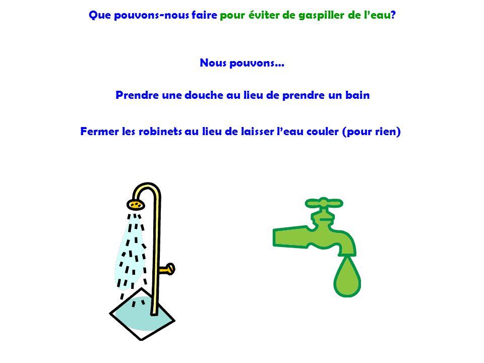 Que pouvons-nous faire pour éviter de gaspiller de leau? Nous pouvons… Prendre une douche au lieu de prendre un bain Fermer les robinets au lieu de la
