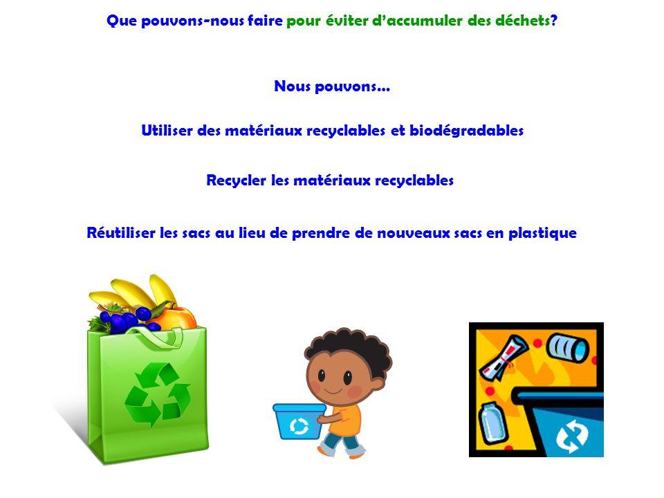 Que pouvons-nous faire pour éviter daccumuler des déchets? Nous pouvons… Utiliser des matériaux recyclables et biodégradables Recycler les matériaux r