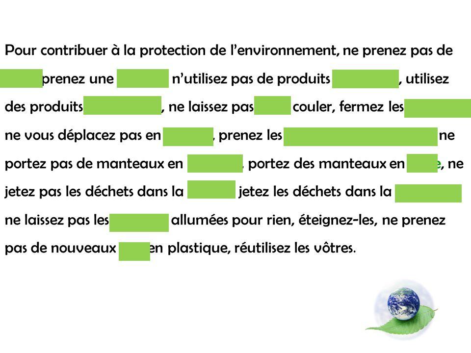 Pour contribuer à la protection de lenvironnement, ne prenez pas de bain, prenez une douche, nutilisez pas de produits chimiques, utilisez des produits écologiques, ne laissez pas leau couler, fermez les robinets, ne vous déplacez pas en voiture, prenez les transports en commun, ne portez pas de manteaux en fourrure, portez des manteaux en laine, ne jetez pas les déchets dans la nature, jetez les déchets dans la poubelle, ne laissez pas les lumières allumées pour rien, éteignez-les, ne prenez pas de nouveaux sacs en plastique, réutilisez les vôtres.