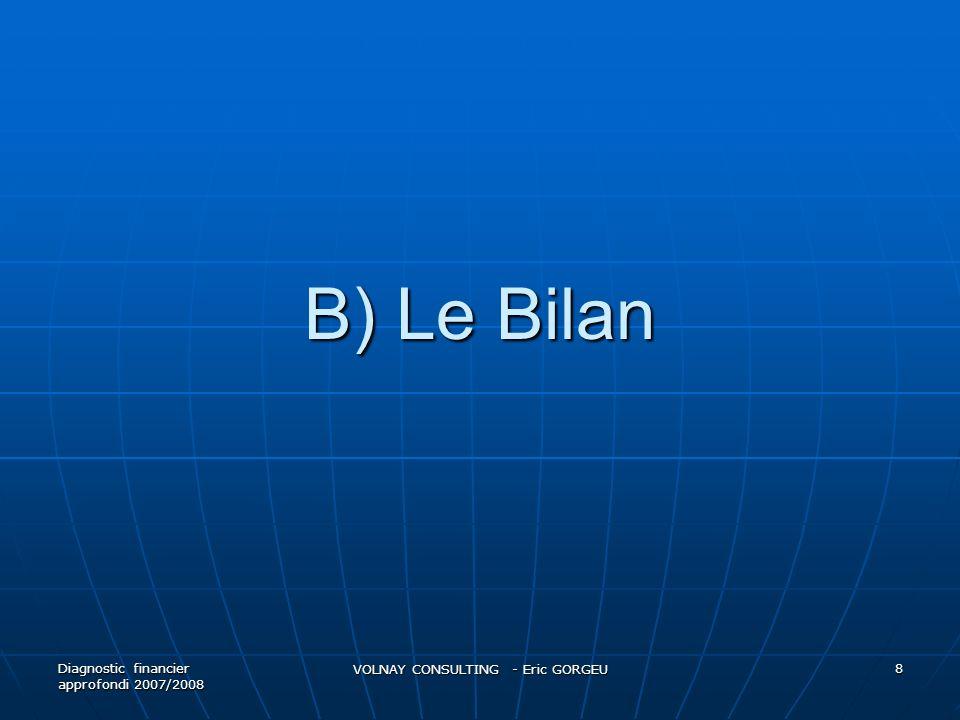 B) Le Bilan Diagnostic financier approfondi 2007/2008 VOLNAY CONSULTING - Eric GORGEU 8