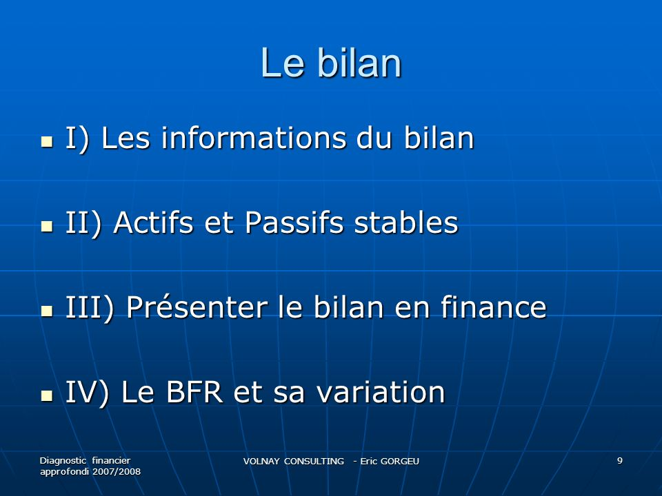 Le bilan I) Les informations du bilan I) Les informations du bilan II) Actifs et Passifs stables II) Actifs et Passifs stables III) Présenter le bilan en finance III) Présenter le bilan en finance IV) Le BFR et sa variation IV) Le BFR et sa variation Diagnostic financier approfondi 2007/2008 VOLNAY CONSULTING - Eric GORGEU 9