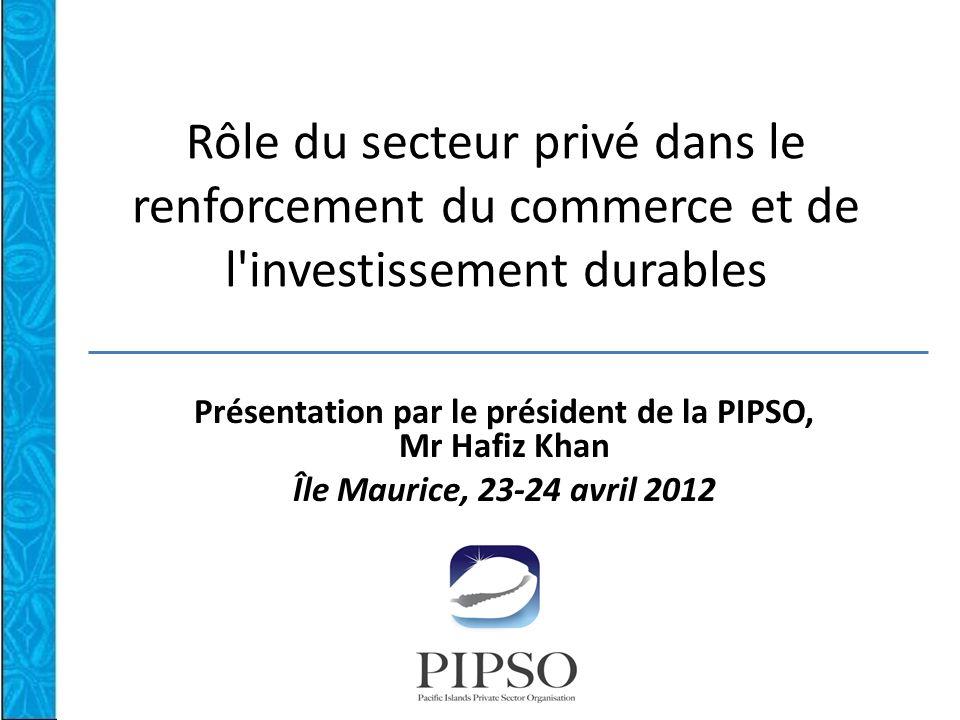 Rôle du secteur privé dans le renforcement du commerce et de l investissement durables Présentation par le président de la PIPSO, Mr Hafiz Khan Île Maurice, 23-24 avril 2012