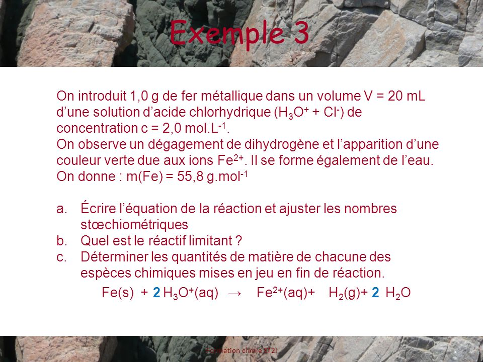 Exemple 3 Formation chmie ST2I On introduit 1,0 g de fer métallique dans un volume V = 20 mL dune solution dacide chlorhydrique (H 3 O + + Cl - ) de c
