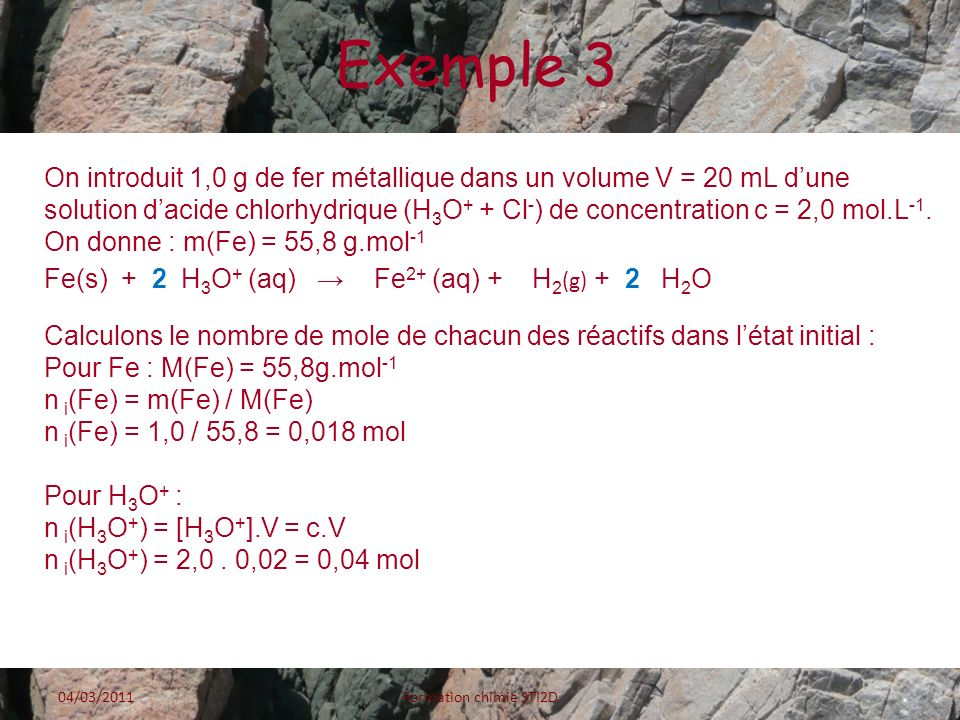 Exemple 3 04/03/2011Formation chimie STI2D On introduit 1,0 g de fer métallique dans un volume V = 20 mL dune solution dacide chlorhydrique (H 3 O + +