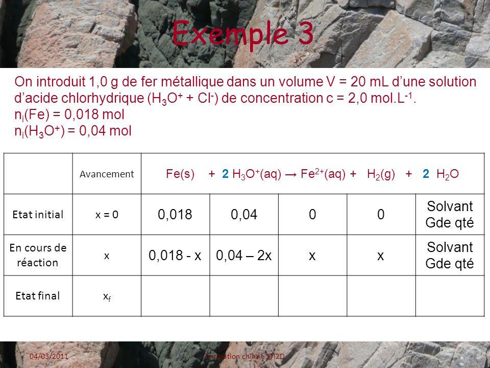 Exemple 3 04/03/2011Formation chimie STI2D Avancement Fe(s) + 2 H 3 O + (aq) Fe 2+ (aq) + H 2 (g) + 2 H 2 O Etat initialx = 0 0,0180,0400 Solvant Gde
