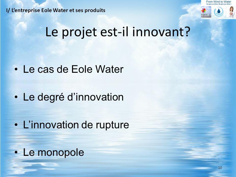 Le cas de Eole Water Le degré dinnovation Linnovation de rupture Le monopole I/ Lentreprise Eole Water et ses produits Le projet est-il innovant? 10