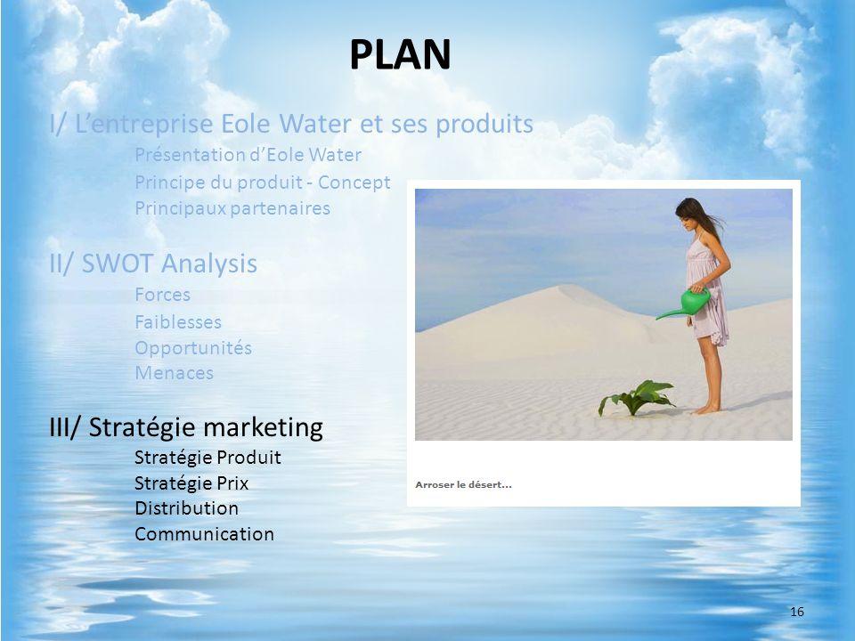 I/ Lentreprise Eole Water et ses produits Présentation dEole Water Principe du produit - Concept Principaux partenaires II/ SWOT Analysis Forces Faibl