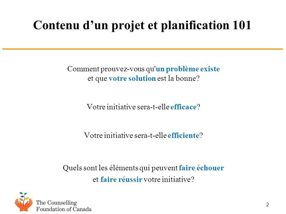 2 Contenu dun projet et planification 101 Comment prouvez-vous qu'un problème existe et que votre solution est la bonne? Votre initiative sera-t-elle